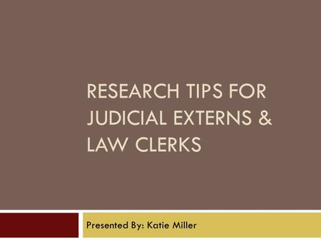 RESEARCH TIPS FOR JUDICIAL EXTERNS & LAW CLERKS Presented By: Katie Miller.
