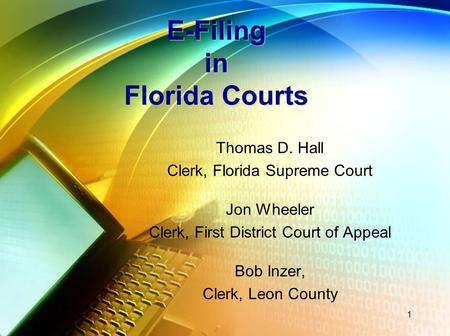 E-Filing in Florida Courts Thomas D. Hall Clerk, Florida Supreme Court Jon Wheeler Clerk, First District Court of Appeal Bob Inzer, Clerk, Leon County.