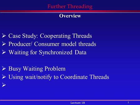 1 Lecture 18 Further Threading Overview  Case Study: Cooperating Threads  Producer/ Consumer model threads  Waiting for Synchronized Data  Busy Waiting.