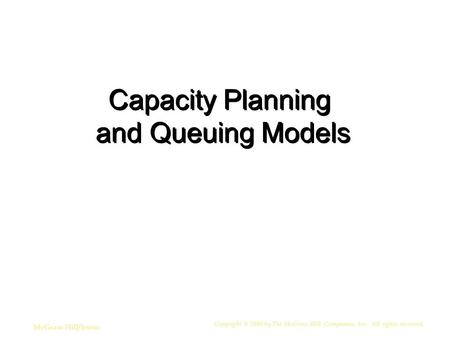Copyright © 2006 by The McGraw-Hill Companies, Inc. All rights reserved. McGraw-Hill/Irwin Capacity Planning and Queuing Models.