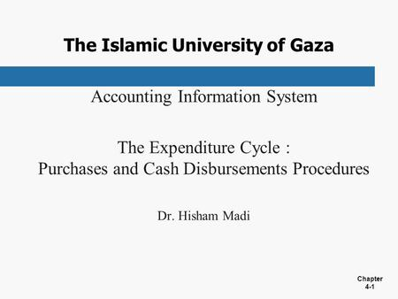 Chapter 4-1 The Islamic University of Gaza Accounting Information System The Expenditure Cycle : Purchases and Cash Disbursements Procedures Dr. Hisham.