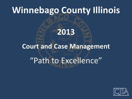 "Winnebago County Illinois Court and Case Management ""Path to Excellence"" 2013."