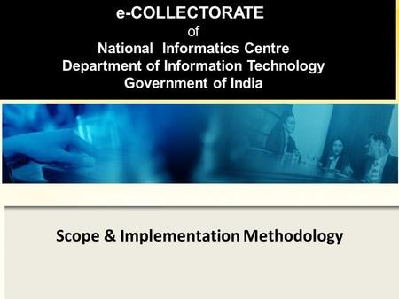 Scope & Implementation Methodology e-COLLECTORATE of National Informatics Centre Department of Information Technology Government of India.