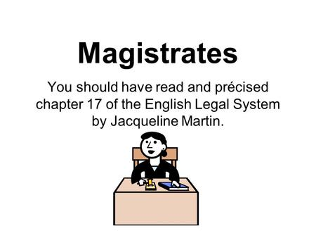 Magistrates You should have read and précised chapter 17 of the English Legal System by Jacqueline Martin.