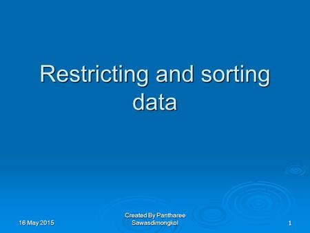Restricting and sorting data 16 May 201516 May 201516 May 20151 Created By Pantharee Sawasdimongkol.