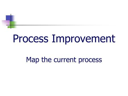 Process Improvement Map the current process. Map the Process What are process maps? Process maps are flow charts which graphically represent how an interrelated.