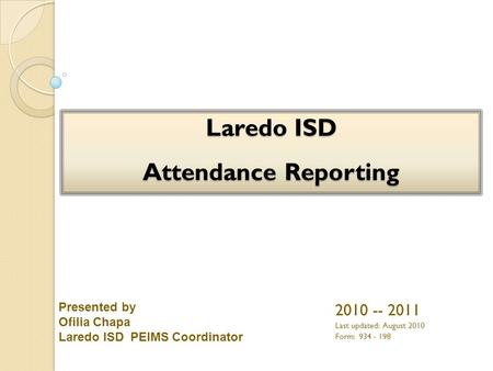 2010 -- 2011 Last updated: August 2010 Form: 934 - 198 Presented by Ofilia Chapa Laredo ISD PEIMS Coordinator.