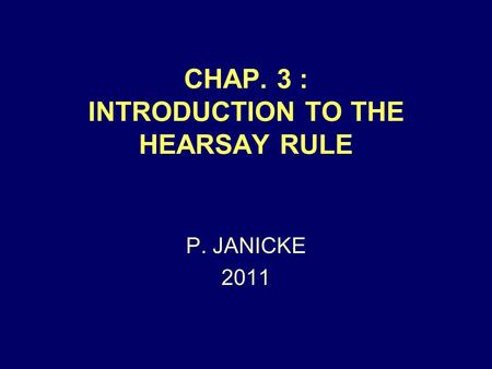 CHAP. 3 : INTRODUCTION TO THE HEARSAY RULE P. JANICKE 2011.
