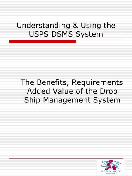 Understanding & Using the USPS DSMS System The Benefits, Requirements Added Value of the Drop Ship Management System.