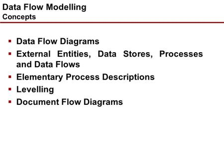 Data Flow Modelling Concepts  Data Flow Diagrams  External Entities, Data Stores, Processes and Data Flows  Elementary Process Descriptions  Levelling.