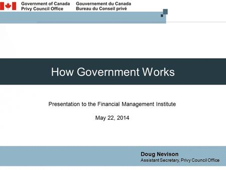 How Government Works Presentation to the Financial Management Institute May 22, 2014 Doug Nevison Assistant Secretary, Privy Council Office.