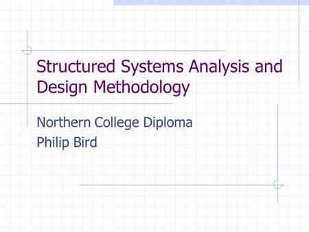 Structured Systems Analysis and Design Methodology Northern College Diploma Philip Bird.