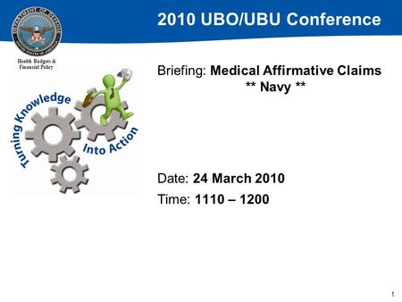 2010 UBO/UBU Conference Health Budgets & Financial Policy 1 Briefing: Medical Affirmative Claims ** Navy ** Date: 24 March 2010 Time: 1110 – 1200.
