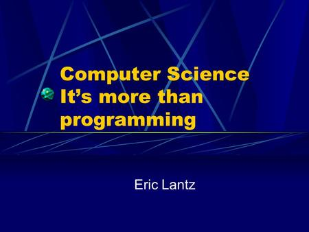 Computer Science It's more than programming Eric Lantz.