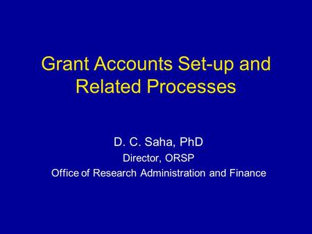 Grant Accounts Set-up and Related Processes D. C. Saha, PhD Director, ORSP Office of Research Administration and Finance.