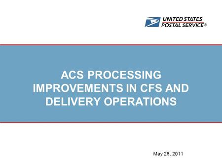 ® ACS PROCESSING IMPROVEMENTS IN CFS AND DELIVERY OPERATIONS May 26, 2011.