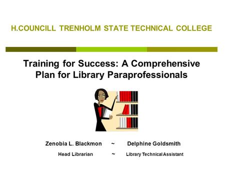 H.COUNCILL TRENHOLM STATE TECHNICAL COLLEGE Training for Success: A Comprehensive Plan for Library Paraprofessionals Zenobia L. Blackmon ~ Delphine Goldsmith.