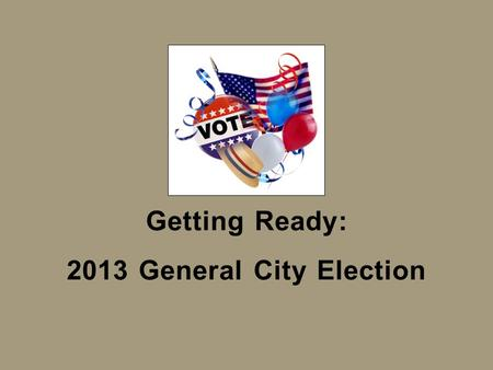 Getting Ready: 2013 General City Election. What is Election Consolidation? For decades, City Clerks conducted their City's elections independently from.