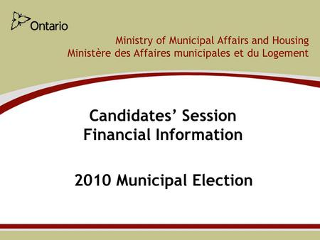 Ministry of Municipal Affairs and Housing Ministère des Affaires municipales et du Logement Candidates' Session Financial Information 2010 Municipal Election.