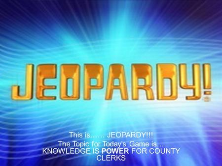 This is…… JEOPARDY!!! The Topic for Today's Game is… KNOWLEDGE IS POWER FOR COUNTY CLERKS.