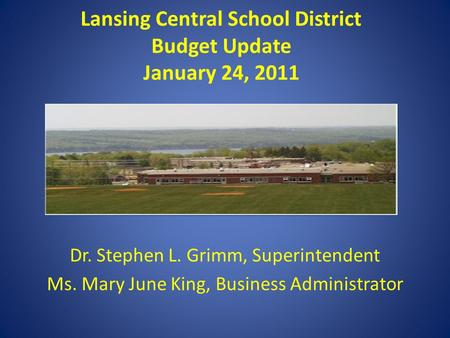Lansing Central School District Budget Update January 24, 2011 Dr. Stephen L. Grimm, Superintendent Ms. Mary June King, Business Administrator.