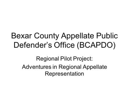 Bexar County Appellate Public Defender's Office (BCAPDO) Regional Pilot Project: Adventures in Regional Appellate Representation.