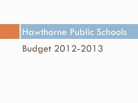 Budget 2012-2013 Hawthorne Public Schools. Hawthorne Public Schools District Facts 1 High School 1 Middle School 3 Elementary Schools 337.5 Budgeted Staff.