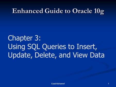1Eyad Alshareef Enhanced Guide to Oracle 10g Chapter 3: Using SQL Queries to Insert, Update, Delete, and View Data.