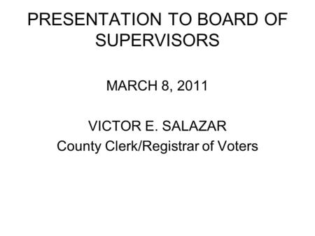 PRESENTATION TO BOARD OF SUPERVISORS MARCH 8, 2011 VICTOR E. SALAZAR County Clerk/Registrar of Voters.