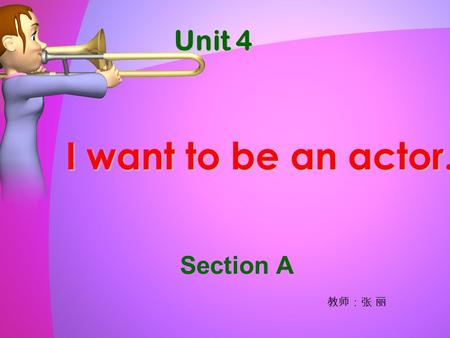 Unit 4 I want to be an actor. Section A 教师:张 丽. 1.shop assistant 2.doctor 3.actor 4.reporter 5.policeman 6.waiter 7.bank clerk 8.student g f b e d a c.