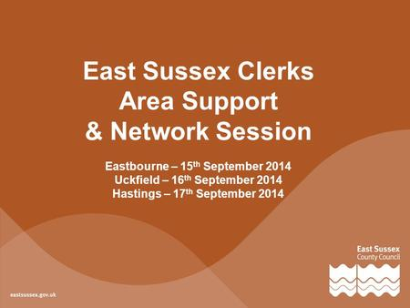 East Sussex Clerks Area Support & Network Session Eastbourne – 15 th September 2014 Uckfield – 16 th September 2014 Hastings – 17 th September 2014.