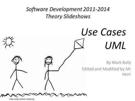 Software Development 2011-2014 Theory Slideshows By Mark Kelly Edited and Modified by Mr Hem Use Cases UML Use-case actors relaxing.