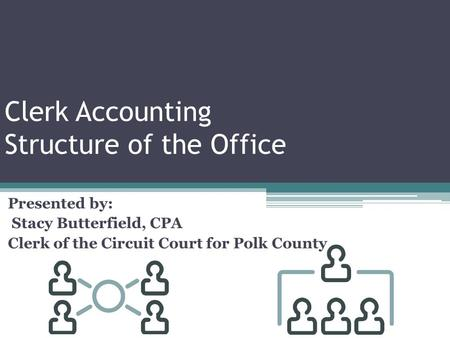 Clerk Accounting Structure of the Office Presented by: Stacy Butterfield, CPA Clerk of the Circuit Court for Polk County.