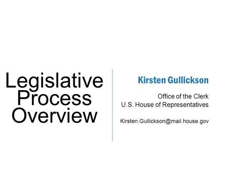 Kirsten Gullickson ​ Office of the Clerk ​ U.S. House of Representatives ​ Legislative Process Overview.