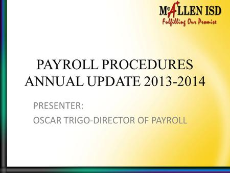 PAYROLL PROCEDURES ANNUAL UPDATE 2013-2014 PRESENTER: OSCAR TRIGO-DIRECTOR OF PAYROLL.