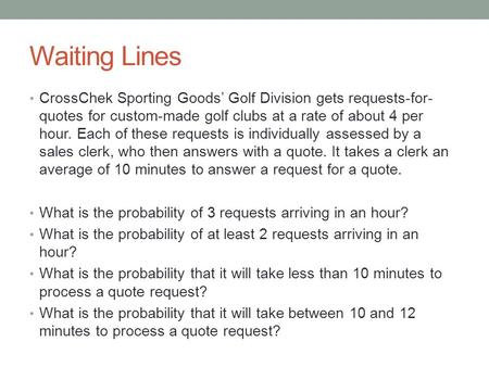 Waiting Lines CrossChek Sporting Goods' Golf Division gets requests-for- quotes for custom-made golf clubs at a rate of about 4 per hour. Each of these.