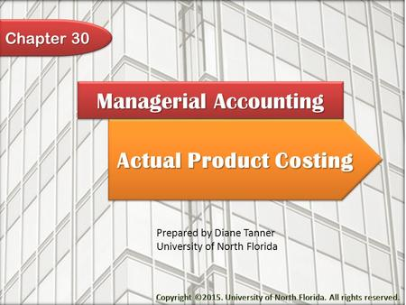 Actual Product Costing Managerial Accounting Prepared by Diane Tanner University of North Florida Chapter 30.