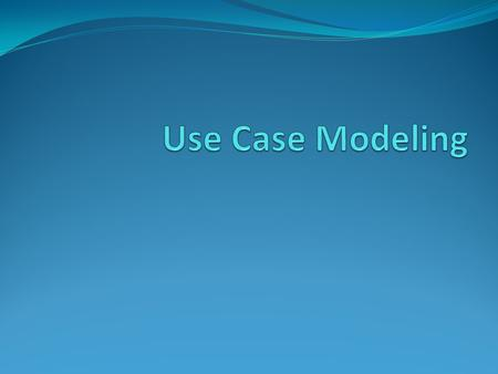 Agenda What is a Use Case? Benefits of the Use Cases Use Cases vs. Requirements document Developing the Use Case model System Actor Use Case Use Case.