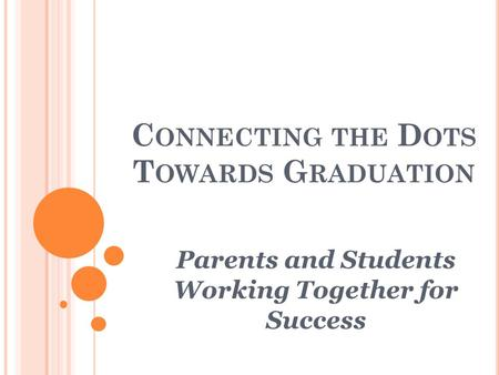 C ONNECTING THE D OTS T OWARDS G RADUATION Parents and Students Working Together for Success.