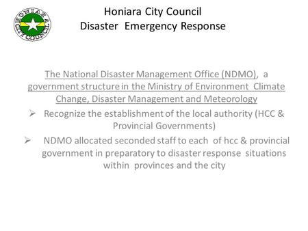 Honiara City Council Disaster Emergency Response The National Disaster Management Office (NDMO), a government structure in the Ministry of Environment.