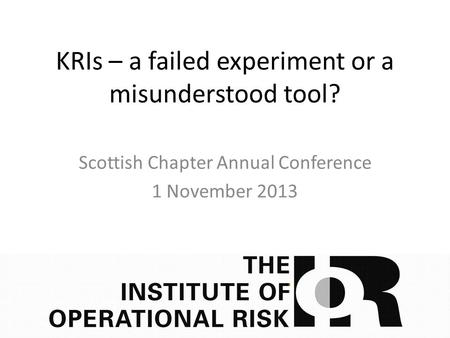KRIs – a failed experiment or a misunderstood tool? Scottish Chapter Annual Conference 1 November 2013.