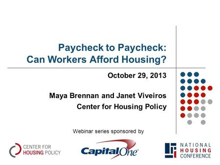 Paycheck to Paycheck: Can Workers Afford Housing? October 29, 2013 Maya Brennan and Janet Viveiros Center for Housing Policy Webinar series sponsored by.