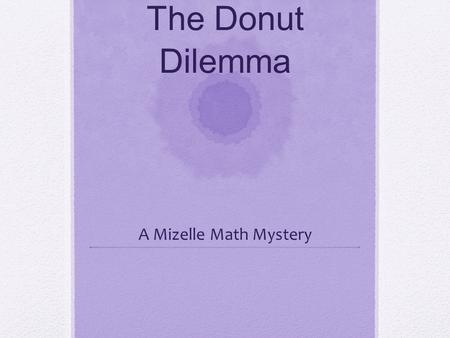 The Donut Dilemma A Mizelle Math Mystery. Ms. L strolled into the local donut shop and handed the clerk her list. Of course, being a math teacher, the.