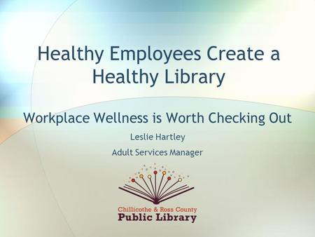 Healthy Employees Create a Healthy Library Workplace Wellness is Worth Checking Out Leslie Hartley Adult Services Manager.