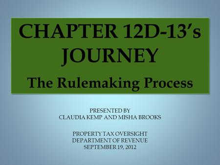 PROPERTY TAX OVERSIGHT DEPARTMENT OF REVENUE SEPTEMBER 19, 2012 PRESENTED BY CLAUDIA KEMP AND MISHA BROOKS CHAPTER 12D-13's JOURNEY The Rulemaking Process.