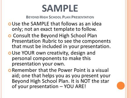SAMPLE B EYOND H IGH S CHOOL P LAN P RESENTATION Use the SAMPLE that follows as an idea only; not an exact template to follow. Consult the Beyond High.