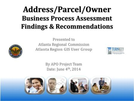 Address/Parcel/Owner Business Process Assessment Findings & Recommendations Presented to Atlanta Regional Commission Atlanta Region GIS User Group By APO.