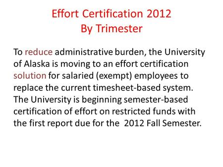 Effort Certification 2012 By Trimester To reduce administrative burden, the University of Alaska is moving to an effort certification solution for salaried.