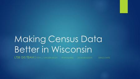 Making Census Data Better in Wisconsin LTSB GIS TEAM| TONY J. VAN DER WIELENRYAN SQUIRESJAMES BEAUDOINGRACE WHITE.