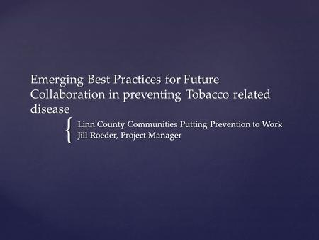 { Emerging Best Practices for Future Collaboration in preventing Tobacco related disease Linn County Communities Putting Prevention to Work Jill Roeder,